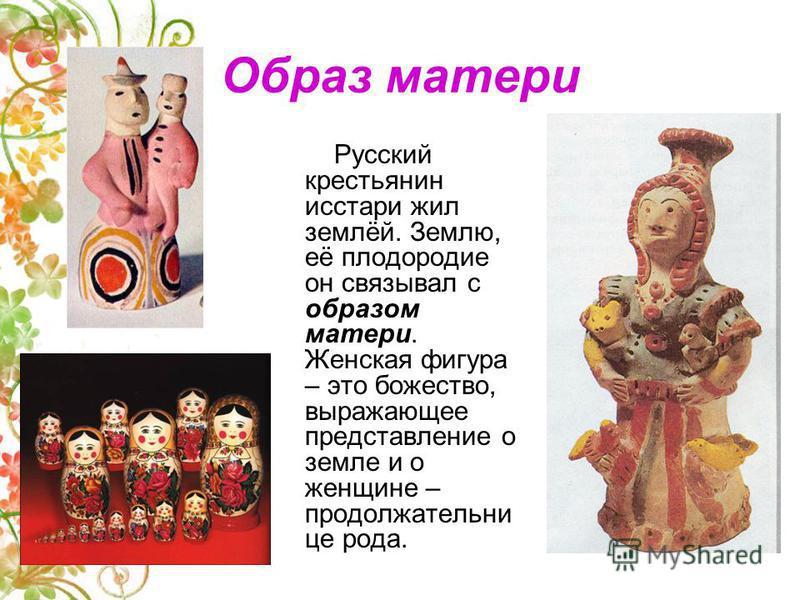 Образ матери Русский крестьянин исстари жил землёй. Землю, её плодородие он связывал с образом матери. Женская фигура – это божество, выражающее представление о земле и о женщине – продолжатель ницце рода.