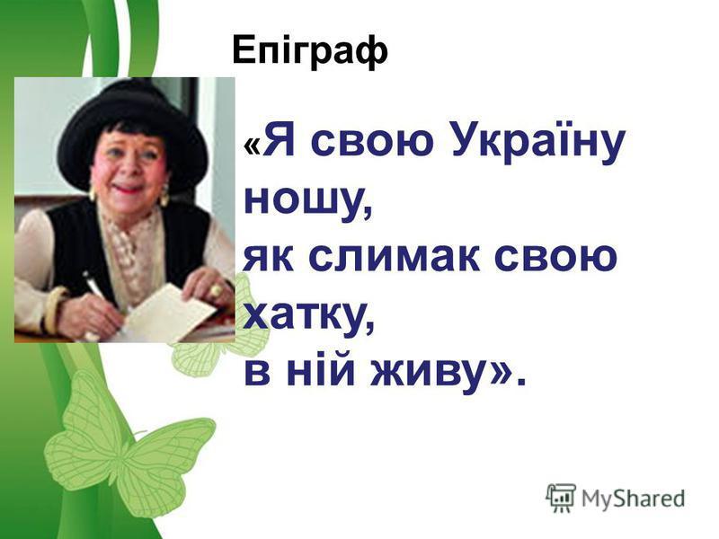 Free Powerpoint TemplatesPage 7Free Powerpoint Templates Епіграф « Я свою Україну ношу, як слимак свою хатку, в ній живу».