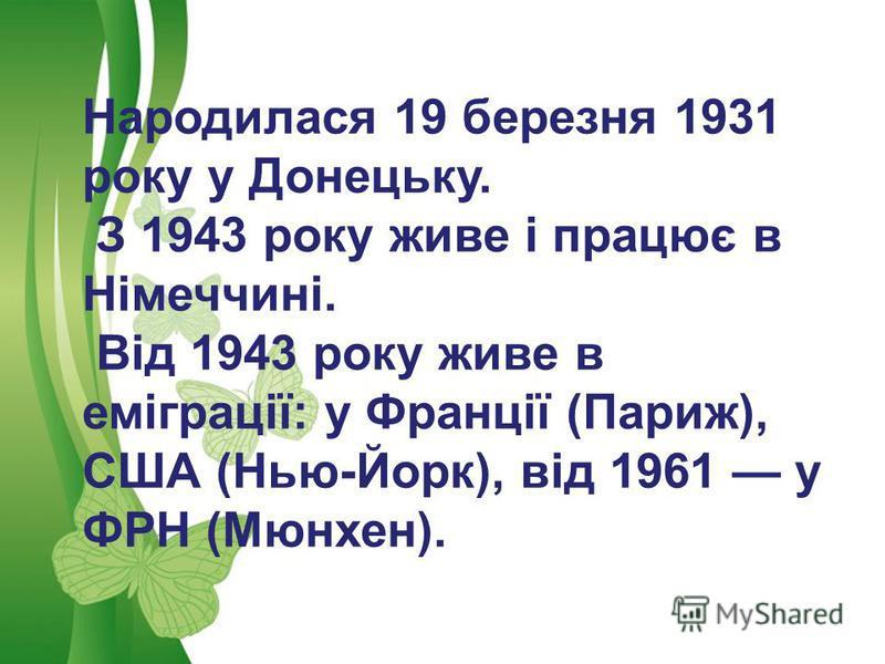 Free Powerpoint TemplatesPage 8Free Powerpoint Templates Народилася 19 березня 1931 року у Донецьку. З 1943 року живе і працює в Німеччині. Від 1943 року живе в еміграції: у Франції (Париж), США (Нью-Йорк), від 1961 у ФРН (Мюнхен).