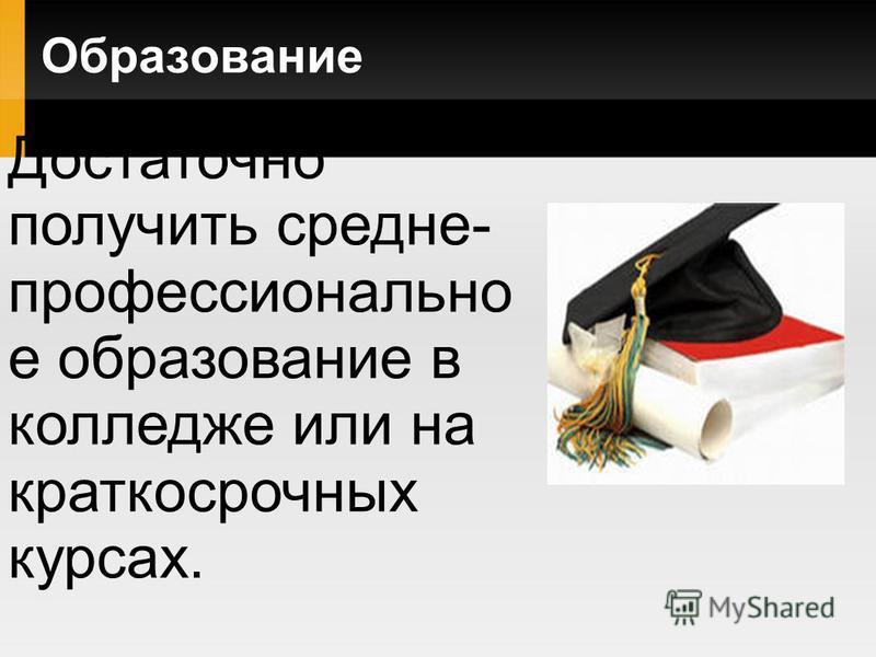Образование Достаточно получить средне- профессионально е образование в колледже или на краткосрочных курсах.