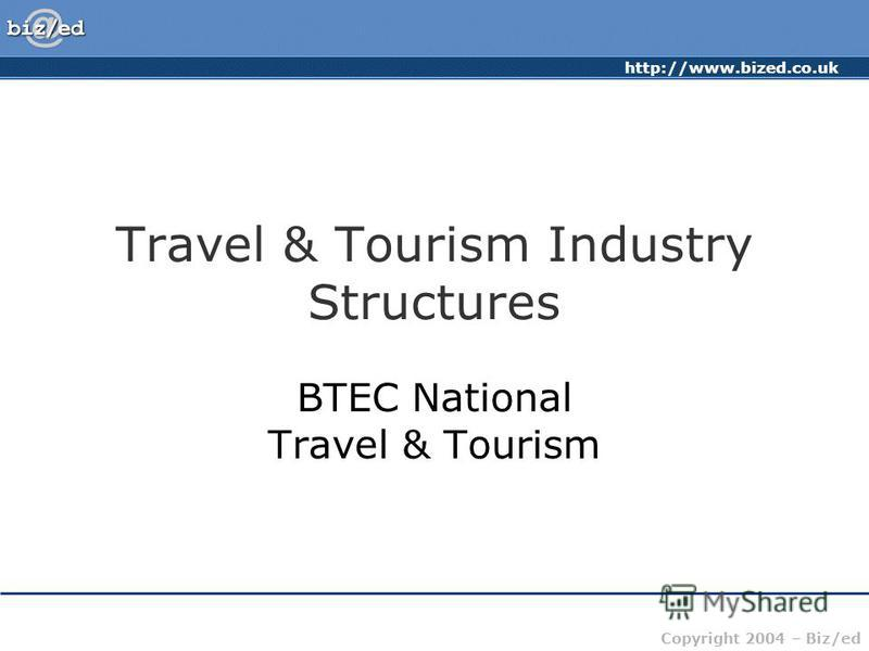 http://www.bized.co.uk Copyright 2004 – Biz/ed Travel & Tourism Industry Structures BTEC National Travel & Tourism