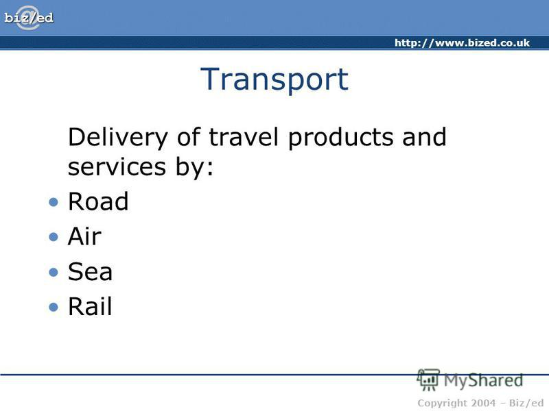 http://www.bized.co.uk Copyright 2004 – Biz/ed Transport Delivery of travel products and services by: Road Air Sea Rail