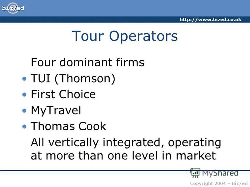 http://www.bized.co.uk Copyright 2004 – Biz/ed Tour Operators Four dominant firms TUI (Thomson) First Choice MyTravel Thomas Cook All vertically integrated, operating at more than one level in market
