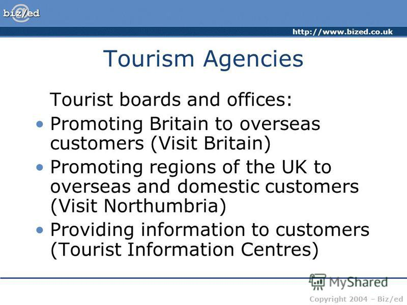 http://www.bized.co.uk Copyright 2004 – Biz/ed Tourism Agencies Tourist boards and offices: Promoting Britain to overseas customers (Visit Britain) Promoting regions of the UK to overseas and domestic customers (Visit Northumbria) Providing informati
