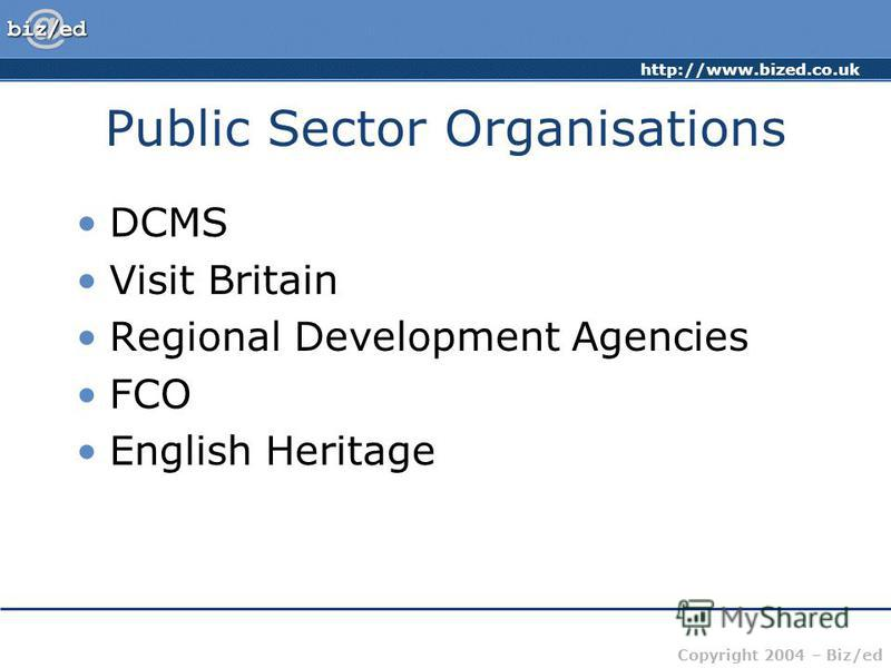 http://www.bized.co.uk Copyright 2004 – Biz/ed Public Sector Organisations DCMS Visit Britain Regional Development Agencies FCO English Heritage