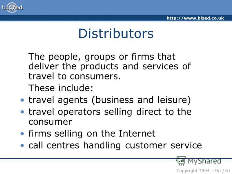 http://www.bized.co.uk Copyright 2004 – Biz/ed Distributors The people, groups or firms that deliver the products and services of travel to consumers. These include: travel agents (business and leisure) travel operators selling direct to the consumer