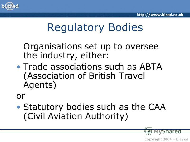 http://www.bized.co.uk Copyright 2004 – Biz/ed Regulatory Bodies Organisations set up to oversee the industry, either: Trade associations such as ABTA (Association of British Travel Agents) or Statutory bodies such as the CAA (Civil Aviation Authorit