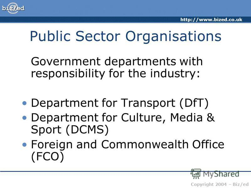 http://www.bized.co.uk Copyright 2004 – Biz/ed Public Sector Organisations Government departments with responsibility for the industry: Department for Transport (DfT) Department for Culture, Media & Sport (DCMS) Foreign and Commonwealth Office (FCO)
