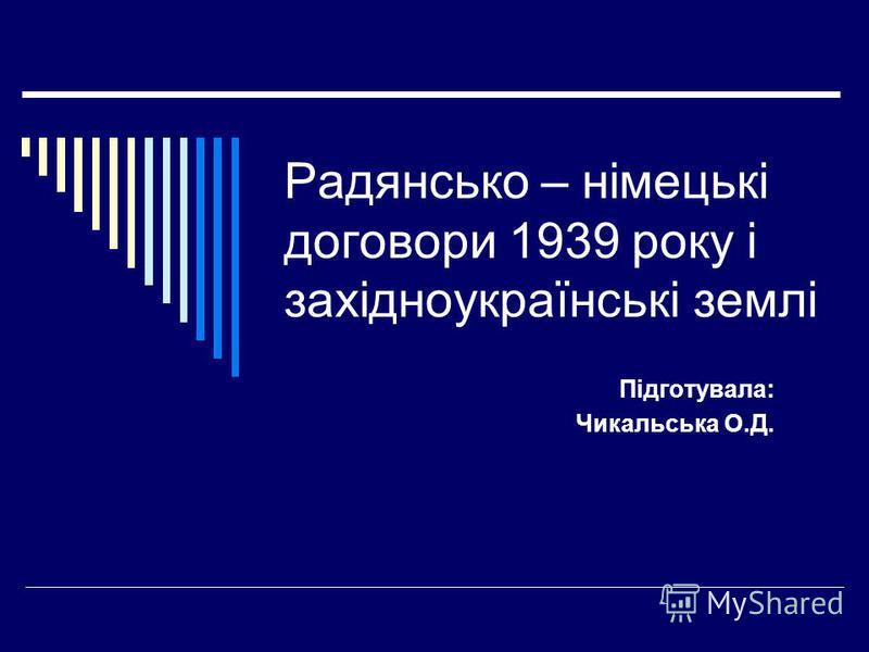 Радянсько – німецькі договори 1939 року і західноукраїнські землі Підготувала: Чикальська О.Д.