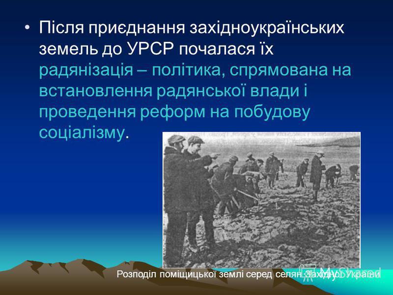 Після приєднання західноукраїнських земель до УРСР почалася їх радянізація – політика, спрямована на встановлення радянської влади і проведення реформ на побудову соціалізму. Розподіл поміщицької землі серед селян Західної України