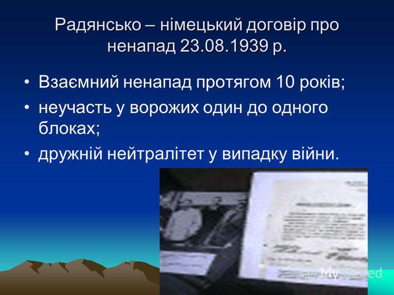 Радянсько – німецький договір про ненапад 23.08.1939 р. Взаємний ненапад протягом 10 років; неучасть у ворожих один до одного блоках; дружній нейтралітет у випадку війни.