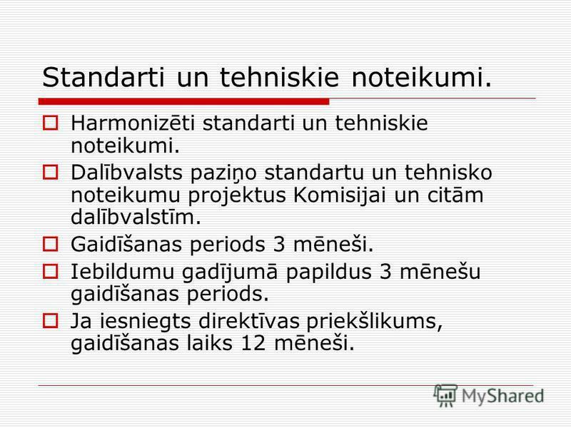 Standarti un tehniskie noteikumi. Harmonizēti standarti un tehniskie noteikumi. Dalībvalsts paziņo standartu un tehnisko noteikumu projektus Komisijai un citām dalībvalstīm. Gaidīšanas periods 3 mēneši. Iebildumu gadījumā papildus 3 mēnešu gaidīšanas
