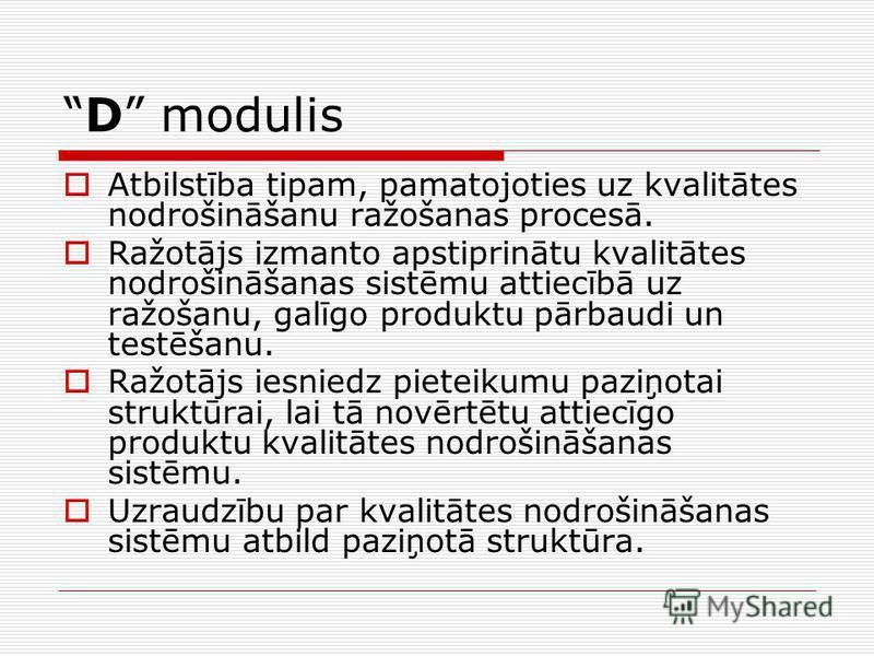 D modulis Atbilstība tipam, pamatojoties uz kvalitātes nodrošināšanu ražošanas procesā. Ražotājs izmanto apstiprinātu kvalitātes nodrošināšanas sistēmu attiecībā uz ražošanu, galīgo produktu pārbaudi un testēšanu. Ražotājs iesniedz pieteikumu paziņot