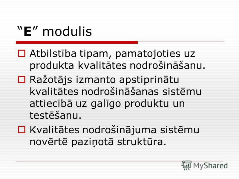 E modulis Atbilstība tipam, pamatojoties uz produkta kvalitātes nodrošināšanu. Ražotājs izmanto apstiprinātu kvalitātes nodrošināšanas sistēmu attiecībā uz galīgo produktu un testēšanu. Kvalitātes nodrošinājuma sistēmu novērtē paziņotā struktūra.