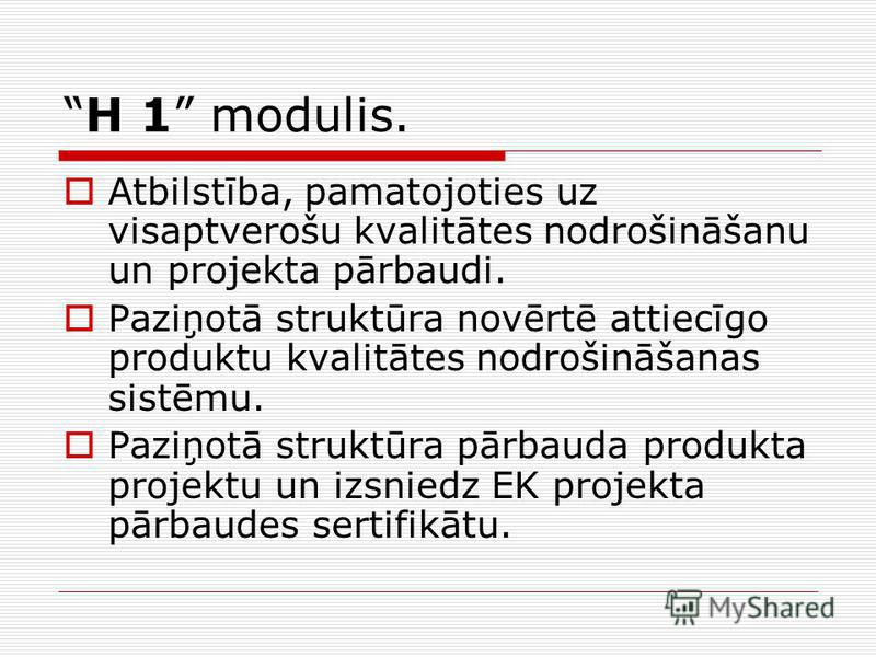H 1 modulis. Atbilstība, pamatojoties uz visaptverošu kvalitātes nodrošināšanu un projekta pārbaudi. Paziņotā struktūra novērtē attiecīgo produktu kvalitātes nodrošināšanas sistēmu. Paziņotā struktūra pārbauda produkta projektu un izsniedz EK projekt