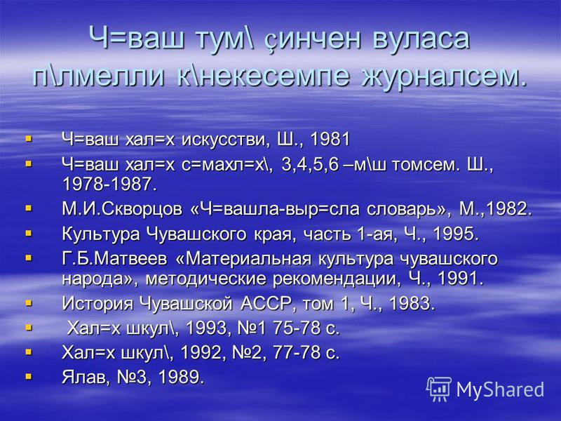 Ч=ваш тум\ ç инчен вуласа п\лмелли к\некесемпе журналсем. Ч=ваш хал=х искусстви, Ш., 1981 Ч=ваш хал=х искусстви, Ш., 1981 Ч=ваш хал=х с=махл=х\, 3,4,5,6 –м\ш томсем. Ш., 1978-1987. Ч=ваш хал=х с=махл=х\, 3,4,5,6 –м\ш томсем. Ш., 1978-1987. М.И.Скворц