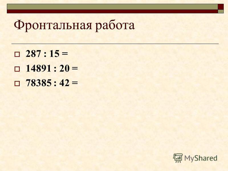 Фронтальная работа 287 : 15 = 14891 : 20 = 78385 : 42 =