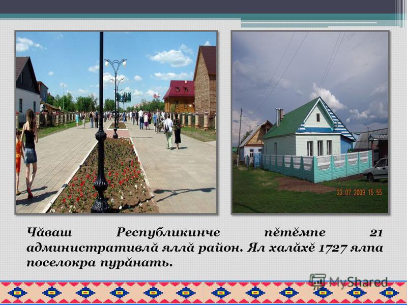 Чăваш Республикинче пĕтĕмпе 21 административлă яллă район. Ял халăхĕ 1727 ялпа поселокра пурăнать.