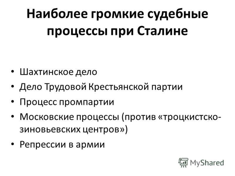Наиболее громкие судебные процессы при Сталине Шахтинское дело Дело Трудовой Крестьянской партии Процесс промпартии Московские процессы (против «троцкистско- зиновьевских центров») Репрессии в армии