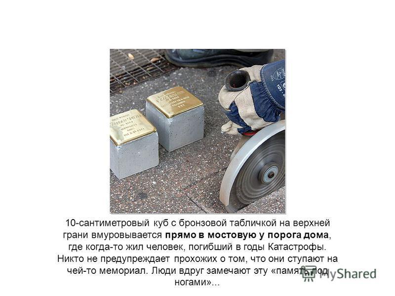 10-сантиметровый куб с бронзовой табличкой на верхней грани вмуровывается прямо в мостовую у порога дома, где когда-то жил человек, погибший в годы Катастрофы. Никто не предупреждает прохожих о том, что они ступают на чей-то мемориал. Люди вдруг заме