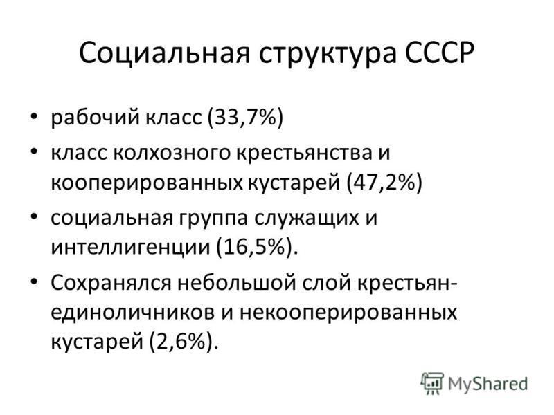 Социальная структура СССР рабочий класс (33,7%) класс колхозного крестьянства и кооперированных кустарей (47,2%) социальная группа служащих и интеллигенции (16,5%). Сохранялся небольшой слой крестьян- единоличников и некооперированных кустарей (2,6%)