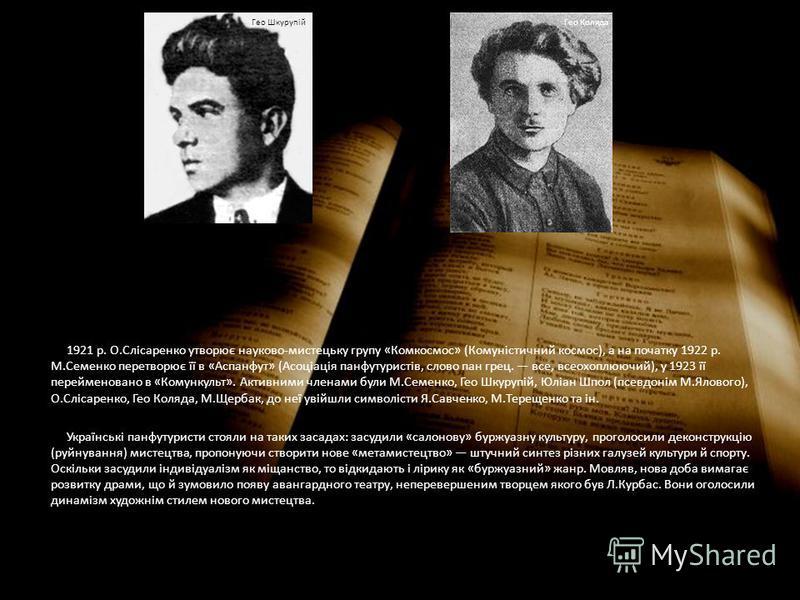 1921 р. О.Слісаренко утворює науково-мистецьку групу «Комкосмос» (Комуністичний космос), а на початку 1922 р. М.Семенко перетворює її в «Аспанфут» (Асоціація панфутуристів, слово пан грец. все, всеохоплюючий), у 1923 її перейменовано в «Комункульт».