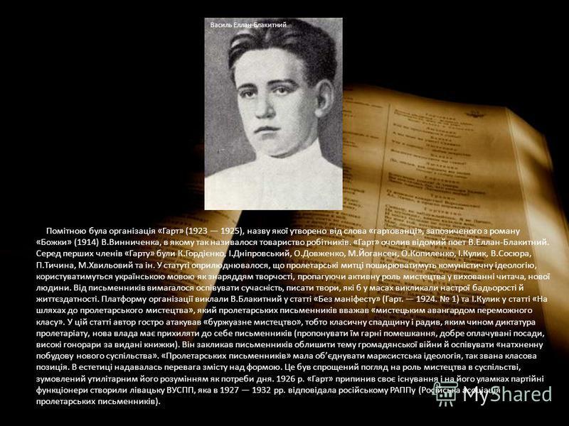 Помітною була організація «Гарт» (1923 1925), назву якої утворено від слова «гартованці», запозиченого з роману «Божки» (1914) В.Винниченка, в якому так називалося товариство робітників. «Гарт» очолив відомий поет В.Еллан-Блакитний. Серед перших член