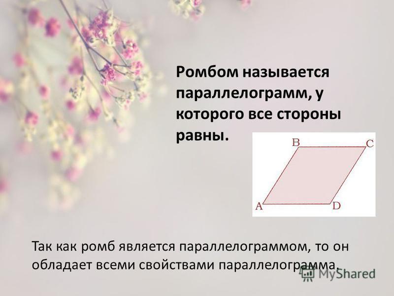 Ромбом называется параллелограмм, у которого все стороны равны. Так как ромб является параллелограммом, то он обладает всеми свойствами параллелограмма.