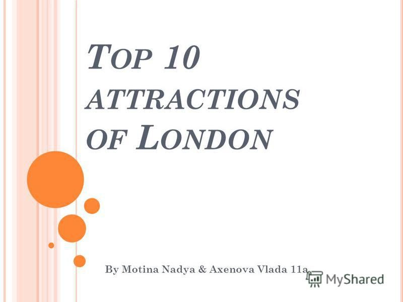 T OP 10 ATTRACTIONS OF L ONDON By Motina Nadya & Axenova Vlada 11a