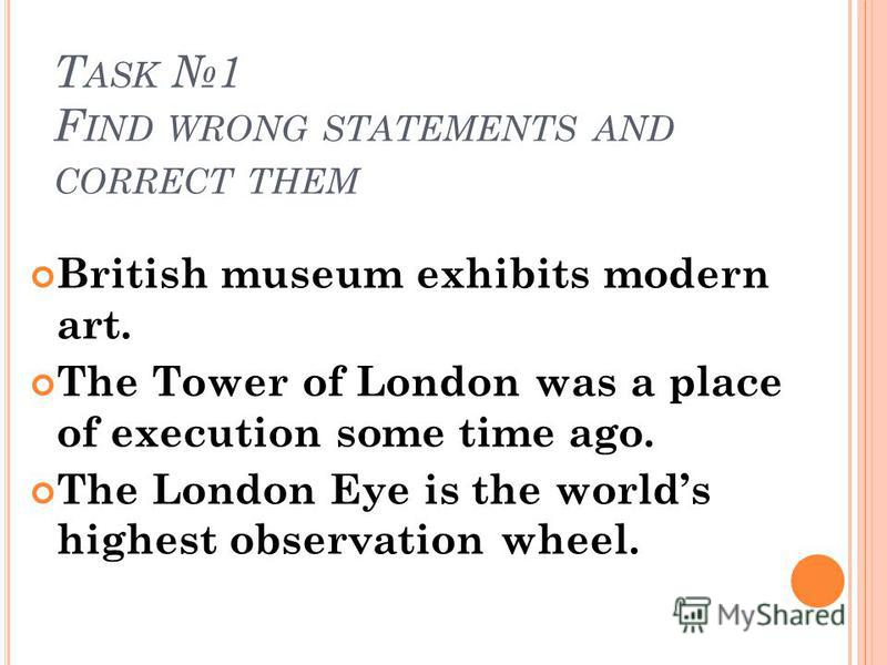 T ASK 1 F IND WRONG STATEMENTS AND CORRECT THEM British museum exhibits modern art. The Tower of London was a place of execution some time ago. The London Eye is the worlds highest observation wheel.