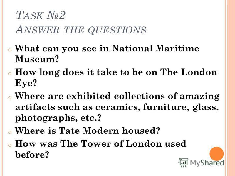 T ASK 2 A NSWER THE QUESTIONS o What can you see in National Maritime Museum? o How long does it take to be on The London Eye? o Where are exhibited collections of amazing artifacts such as ceramics, furniture, glass, photographs, etc.? o Where is Ta