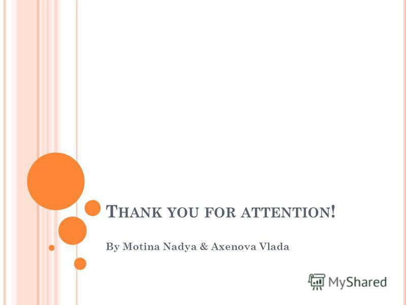 T HANK YOU FOR ATTENTION ! By Motina Nadya & Axenova Vlada
