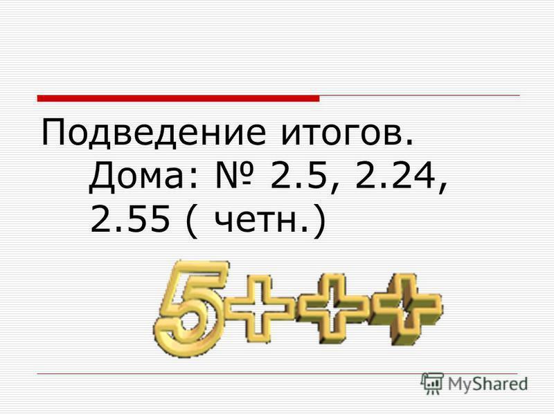 Подведение итогов. Дома: 2.5, 2.24, 2.55 ( четн.)