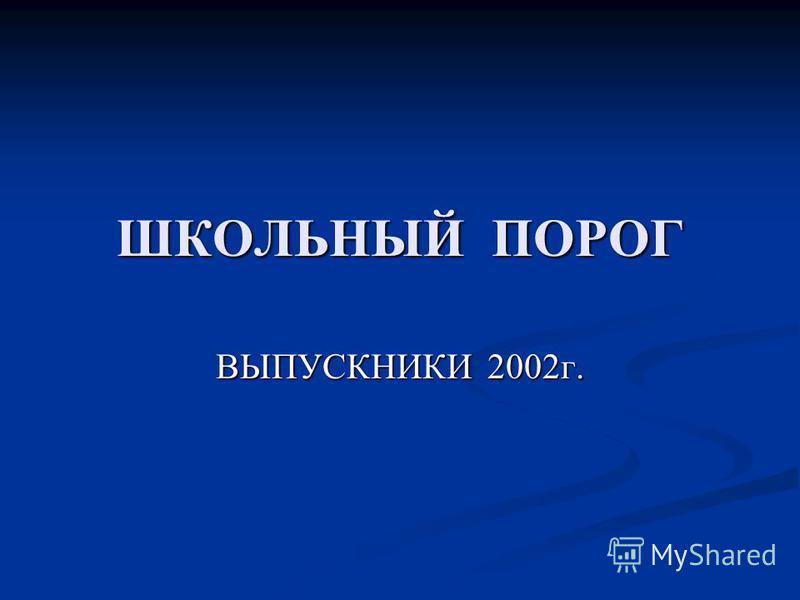 ШКОЛЬНЫЙ ПОРОГ ВЫПУСКНИКИ 2002 г.