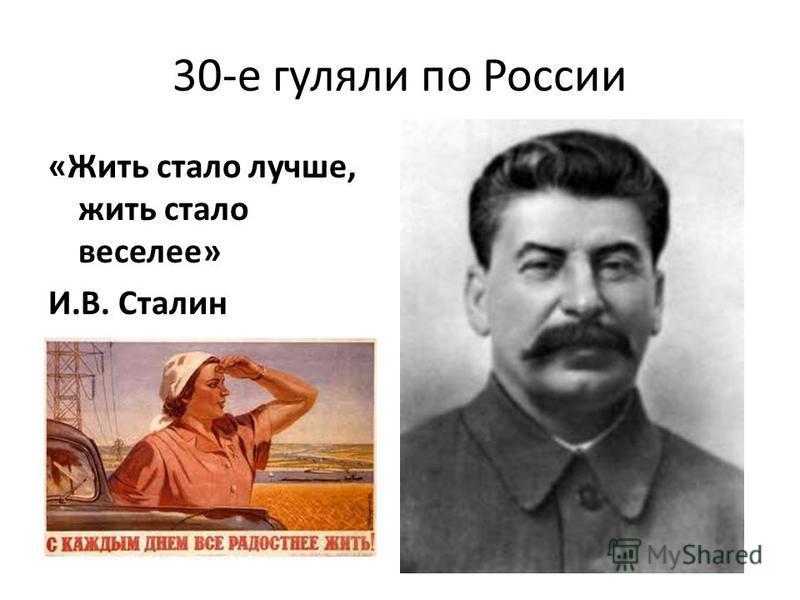 30-е гуляли по России «Жить стало лучше, жить стало веселее» И.В. Сталин