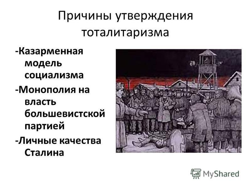 Причины утверждения тоталитаризма -Казарменная модель социализма -Монополия на власть большевистской партией -Личные качества Сталина