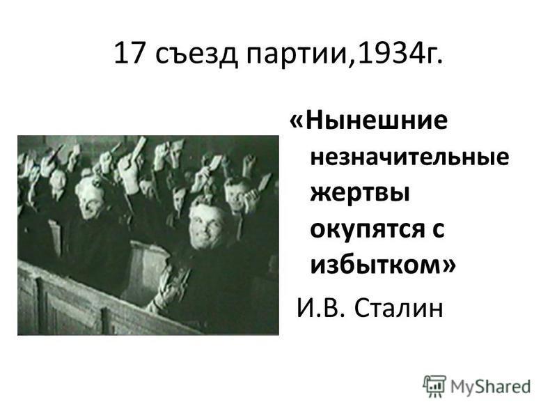 17 съезд партии,1934 г. «Нынешние незначительные жертвы окупятся с избытком» И.В. Сталин