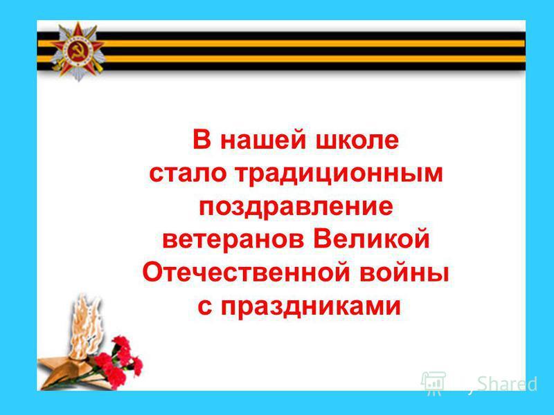 В нашей школе стало традиционным поздравление ветеранов Великой Отечественной войны с праздниками