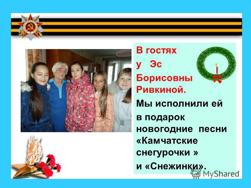 В гостях у Эс Борисовны Ривкиной. Мы исполнили ей в подарок новогодние песни «Камчатские снегурочки » и «Снежинки».