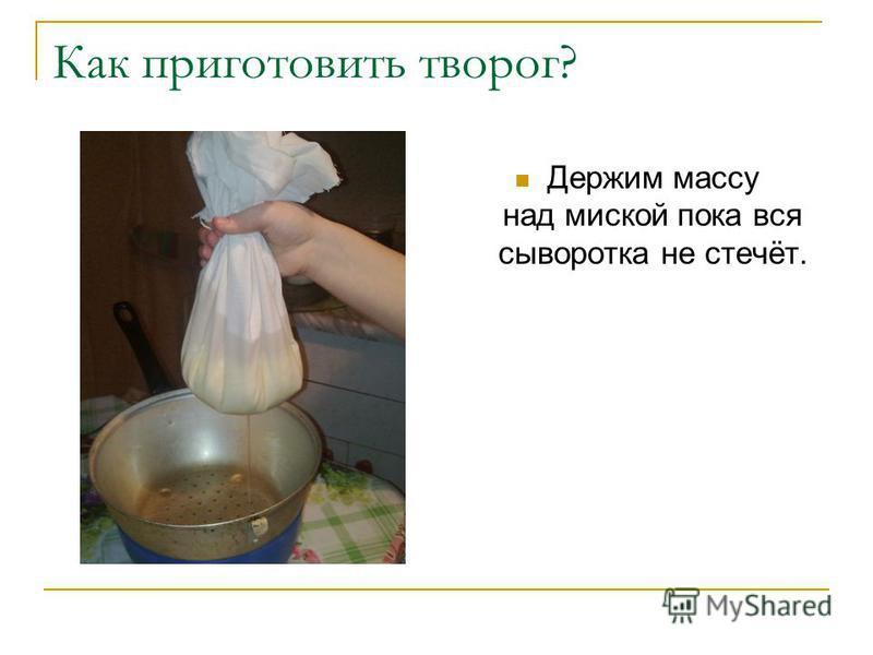 Как приготовить творог? Держим массу над миской пока вся сыворотка не стечёт.