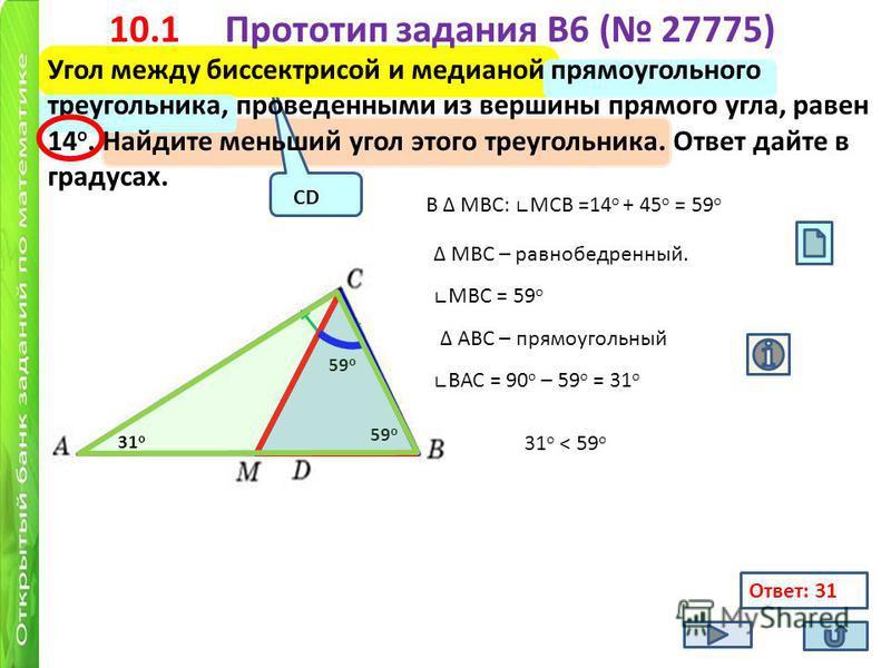 10.1 Прототип задания B6 ( 27775) Угол между биссектрисой и медианой прямоугольного треугольника, проведенными из вершины прямого угла, равен 14 о. Найдите меньший угол этого треугольника. Ответ дайте в градусах. 14 о 45 о В МВС: MCB =14 о + 45 о = 5