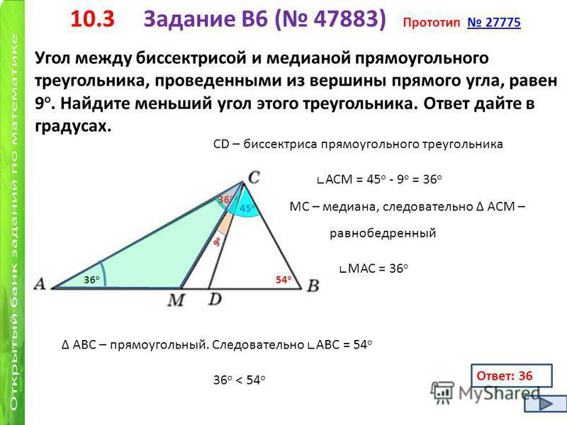 10.3 Задание B6 ( 47883) Прототип 27775 27775 Угол между биссектрисой и медианой прямоугольного треугольника, проведенными из вершины прямого угла, равен 9 о. Найдите меньший угол этого треугольника. Ответ дайте в градусах. 9 о 9 о СD – биссектриса п
