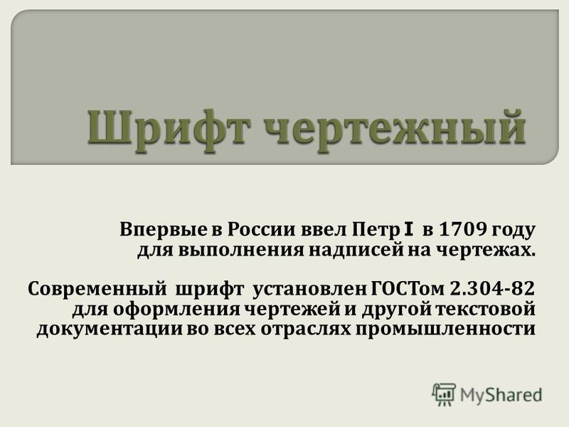 Впервые в России ввел Петр I в 1709 году для выполнения надписей на чертежах. Современный шрифт установлен ГОСТом 2.304-82 для оформления чертежей и другой текстовой документации во всех отраслях промышленности