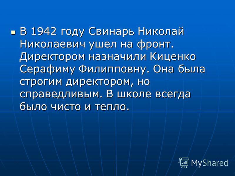 В 1942 году Свинарь Николай Николаевич ушел на фронт. Директором назначили Киценко Серафиму Филипповну. Она была строгим директором, но справедливым. В школе всегда было чисто и тепло. В 1942 году Свинарь Николай Николаевич ушел на фронт. Директором