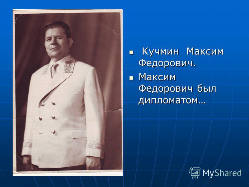 Кучмин Максим Федорович. Кучмин Максим Федорович. Максим Федорович был дипломатом… Максим Федорович был дипломатом…