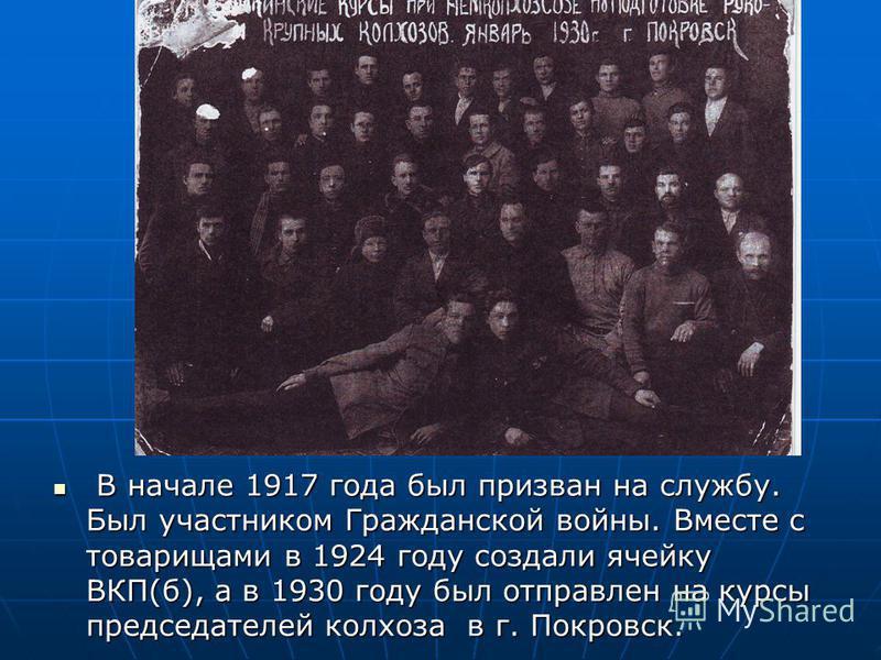 В начале 1917 года был призван на службу. Был участником Гражданской войны. Вместе с товарищами в 1924 году создали ячейку ВКП(б), а в 1930 году был отправлен на курсы председателей колхоза в г. Покровск. В начале 1917 года был призван на службу. Был