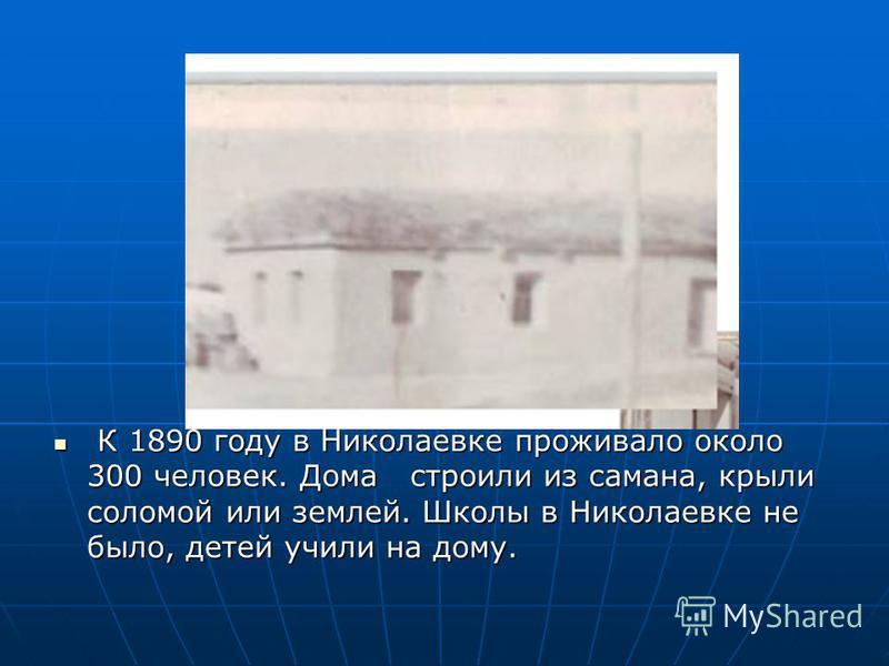 К 1890 году в Николаевке проживало около 300 человек. Дома строили из самана, крыли соломой или землей. Школы в Николаевке не было, детей учили на дому. К 1890 году в Николаевке проживало около 300 человек. Дома строили из самана, крыли соломой или з