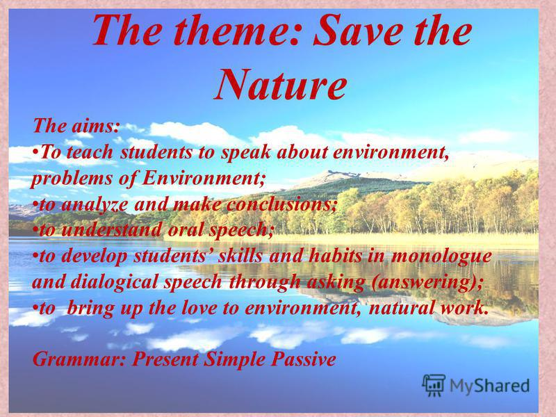 The theme: Save the Nature The aims: To teach students to speak about environment, problems of Environment; to analyze and make conclusions; to understand oral speech; to develop students skills and habits in monologue and dialogical speech through a