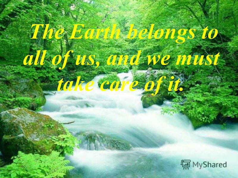The Earth belongs to all of us, and we must take care of it.