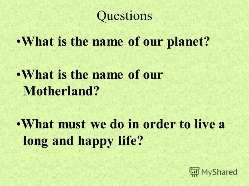 Questions What is the name of our planet? What is the name of our Motherland? What must we do in order to live a long and happy life?